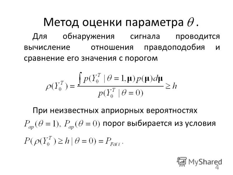 Метод оценки параметра. Для обнаружения сигнала проводится вычисление отношения правдоподобия и сравнение его значения с порогом При неизвестных априорных вероятностях порог выбирается из условия 4
