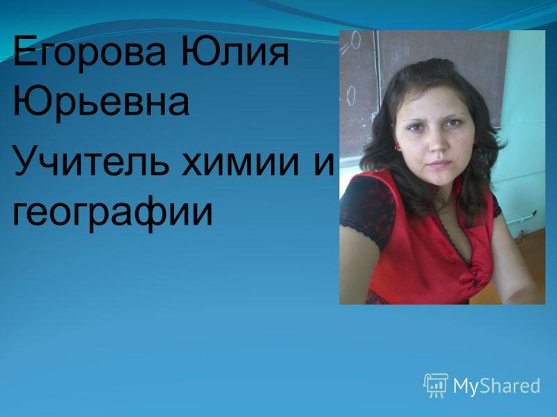 Егорова Юлия Юрьевна Учитель химии и географии