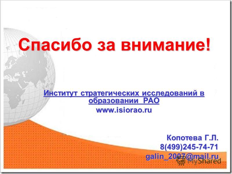Спасибо за внимание! Институт стратегических исследований в образовании РАО www.isiorao.ru Копотева Г.Л. Копотева Г.Л. 8(499)245-74-71 8(499)245-74-71 galin_2007@mail.ru galin_2007@mail.ru