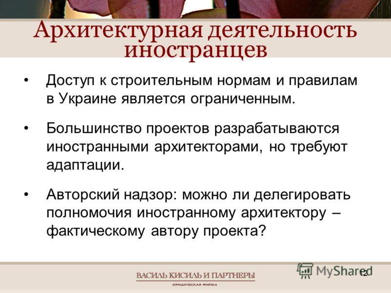12 Архитектурная деятельность иностранцев Доступ к строительным нормам и правилам в Украине является ограниченным. Большинство проектов разрабатываются иностранными архитекторами, но требуют адаптации. Авторский надзор: можно ли делегировать полномоч