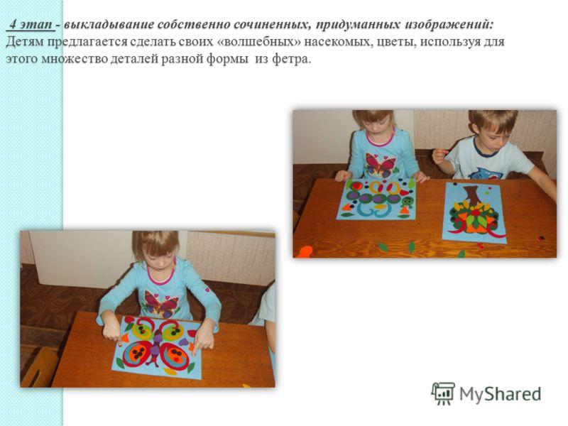 4 этап - выкладывание собственно сочиненных, придуманных изображений: Детям предлагается сделать своих «волшебных» насекомых, цветы, используя для этого множество деталей разной формы из фетра. 4 этап - выкладывание собственно сочиненных, придуманных