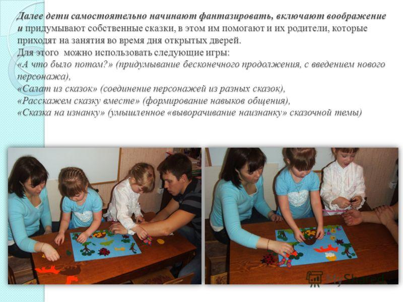 Далее дети самостоятельно начинают фантазировать, включают воображение и придумывают собственные сказки, в этом им помогают и их родители, которые приходят на занятия во время дня открытых дверей. Для этого можно использовать следующие игры: «А что б