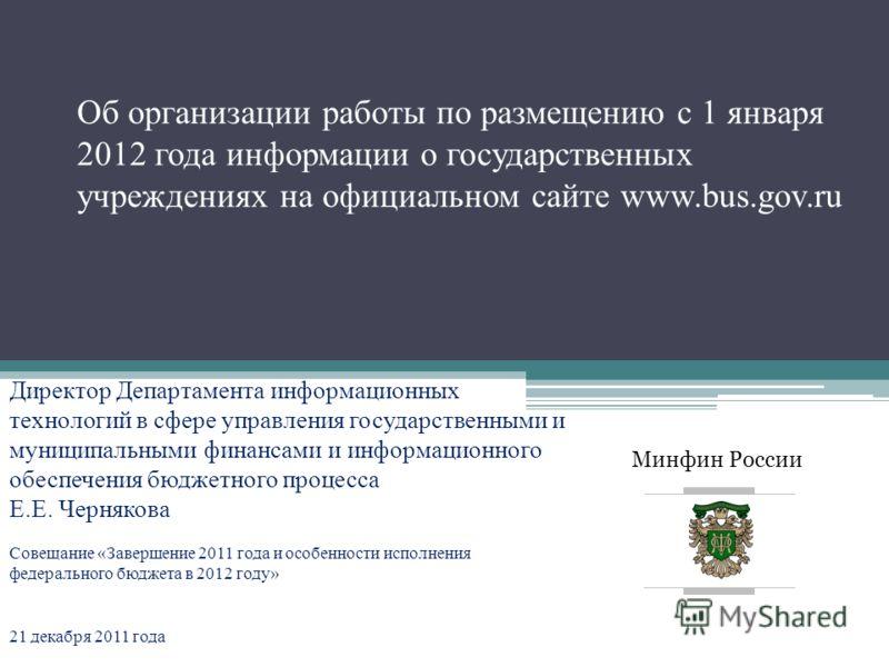Минфин России Об организации работы по размещению с 1 января 2012 года информации о государственных учреждениях на официальном сайте www.bus.gov.ru Директор Департамента информационных технологий в сфере управления государственными и муниципальными ф