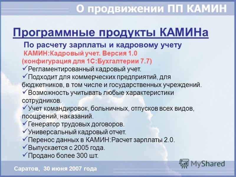 По расчету зарплаты и кадровому учету КАМИН:Кадровый учет. Версия 1.0 (конфигурация для 1С:Бухгалтерии 7.7) Регламентированный кадровый учет. Подходит для коммерческих предприятий, для бюджетников, в том числе и государственных учреждений. Возможност