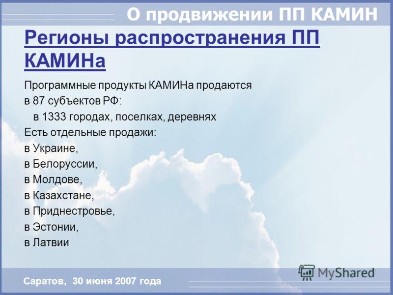 Саратов, 30 июня 2007 года Регионы распространения ПП КАМИНа Программные продукты КАМИНа продаются в 87 субъектов РФ: в 1333 городах, поселках, деревнях Есть отдельные продажи: в Украине, в Белоруссии, в Молдове, в Казахстане, в Приднестровье, в Эсто