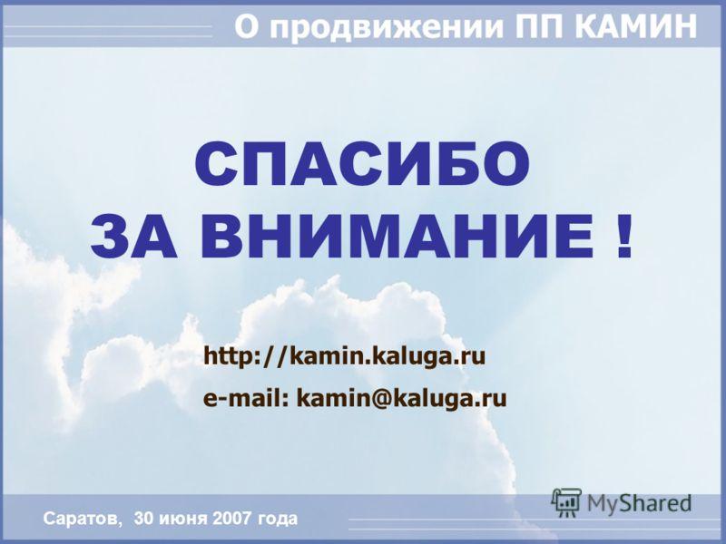 СПАСИБО ЗА ВНИМАНИЕ ! http://kamin.kaluga.ru e-mail: kamin@kaluga.ru Саратов, 30 июня 2007 года