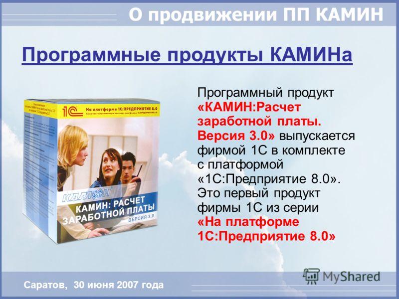 Программные продукты КАМИНа Программный продукт «КАМИН:Расчет заработной платы. Версия 3.0» выпускается фирмой 1С в комплекте с платформой «1С:Предприятие 8.0». Это первый продукт фирмы 1С из серии «На платформе 1С:Предприятие 8.0» Саратов, 30 июня 2