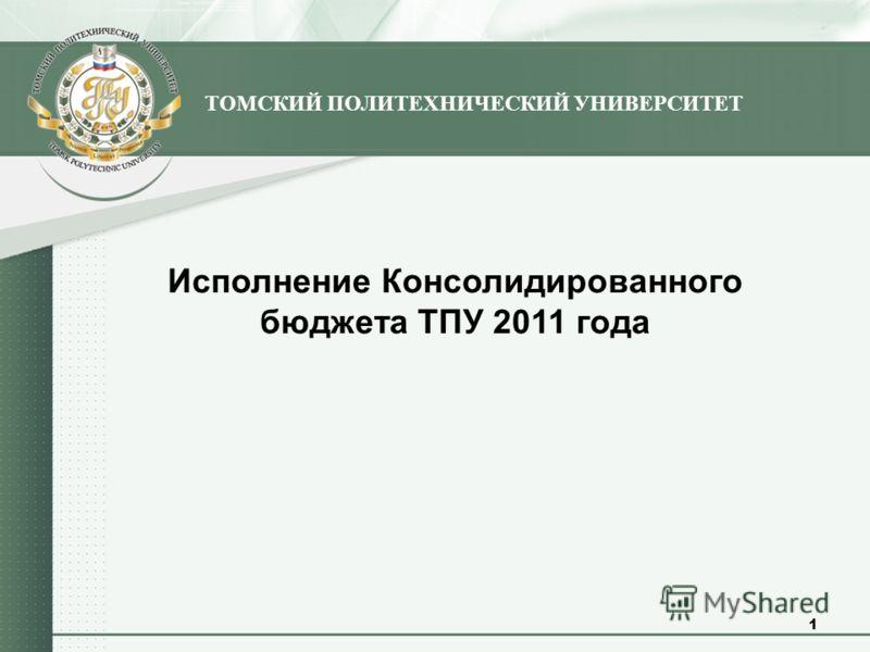 Исполнение Консолидированного бюджета ТПУ 2011 года ТОМСКИЙ ПОЛИТЕХНИЧЕСКИЙ УНИВЕРСИТЕТ 1