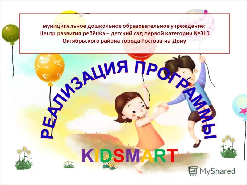 муниципальное дошкольное образовательное учреждение: Центр развития ребёнка – детский сад первой категории 310 Октябрьского района города Ростова-на-Дону KIDSMARTKIDSMART
