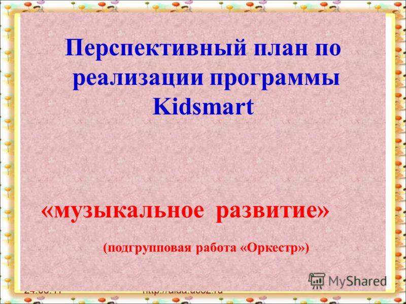 24.05.11http://aida.ucoz.ru Перспективный план по реализации программы Kidsmart «музыкальное развитие» (подгрупповая работа «Оркестр»)