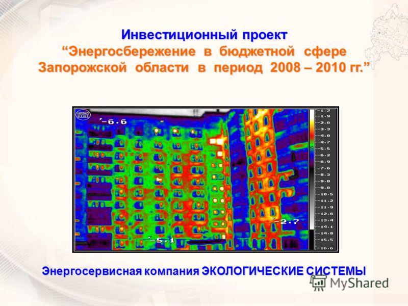 Инвестиционный проект Энергосбережение в бюджетной сфереЭнергосбережение в бюджетной сфере Запорожской области в период 2008 – 2010 гг. Энергосервисная компания ЭКОЛОГИЧЕСКИЕ СИСТЕМЫ