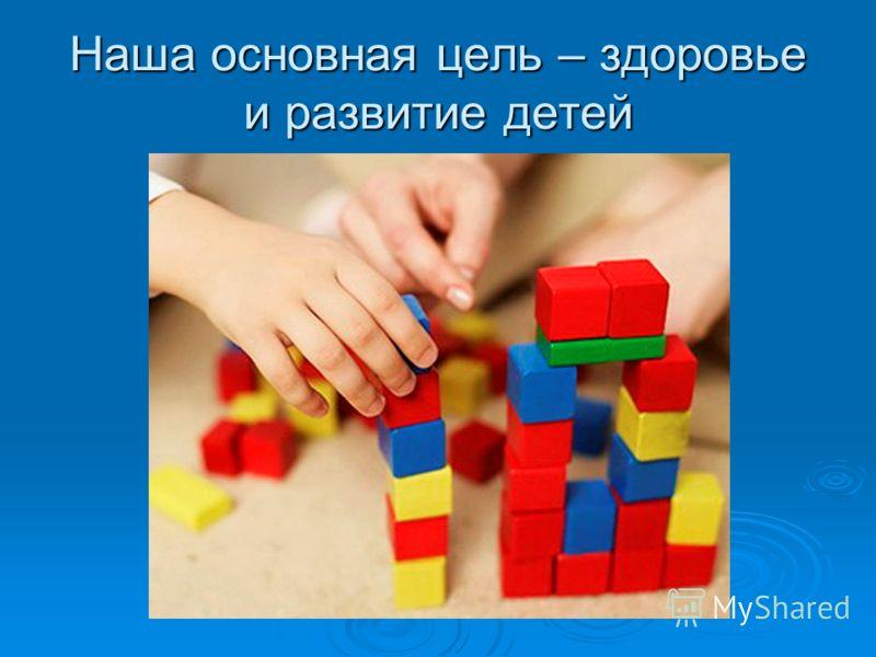 Наша основная цель – здоровье и развитие детей