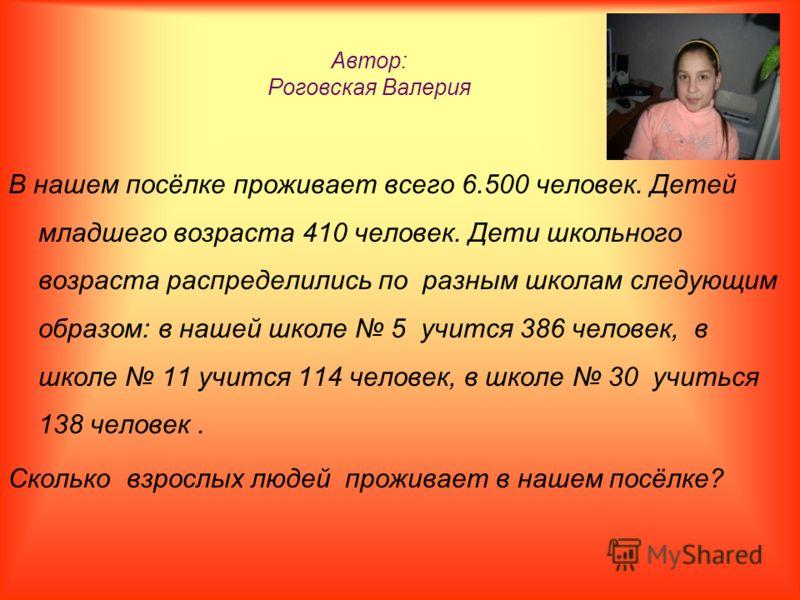 Автор: Роговская Валерия В нашем посёлке проживает всего 6.500 человек. Детей младшего возраста 410 человек. Дети школьного возраста распределились по разным школам следующим образом: в нашей школе 5 учится 386 человек, в школе 11 учится 114 человек,