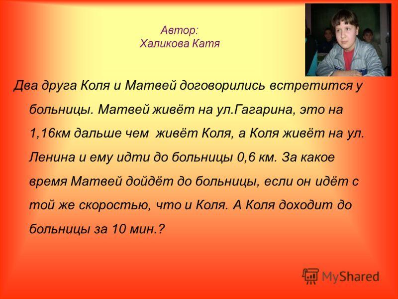 Автор: Халикова Катя Два друга Коля и Матвей договорились встретится у больницы. Матвей живёт на ул.Гагарина, это на 1,16км дальше чем живёт Коля, а Коля живёт на ул. Ленина и ему идти до больницы 0,6 км. За какое время Матвей дойдёт до больницы, есл