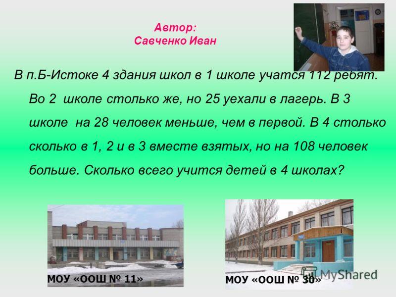 Автор: Савченко Иван В п.Б-Истоке 4 здания школ в 1 школе учатся 112 ребят. Во 2 школе столько же, но 25 уехали в лагерь. В 3 школе на 28 человек меньше, чем в первой. В 4 столько сколько в 1, 2 и в 3 вместе взятых, но на 108 человек больше. Сколько