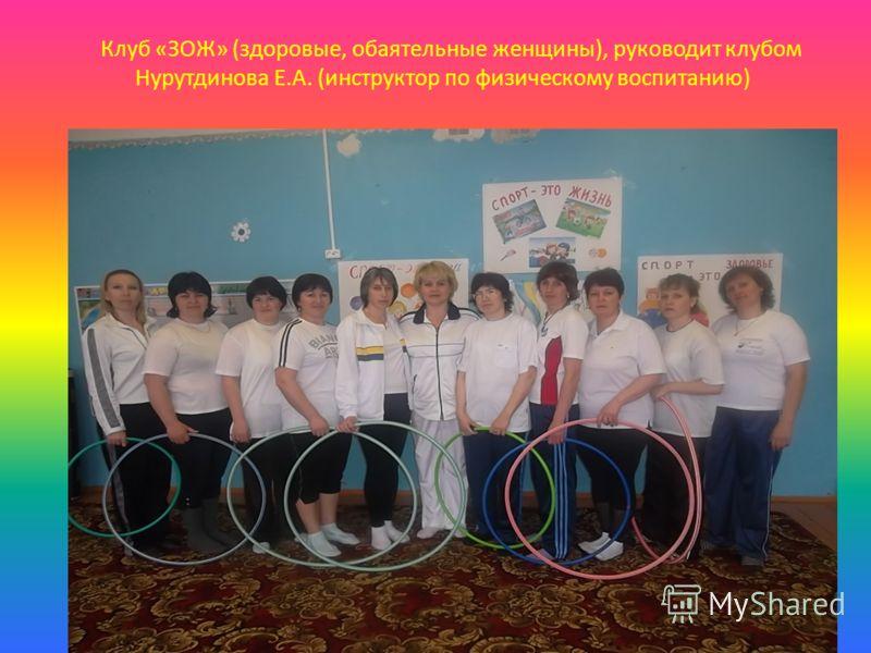 Клуб «ЗОЖ» (здоровые, обаятельные женщины), руководит клубом Нурутдинова Е.А. (инструктор по физическому воспитанию)