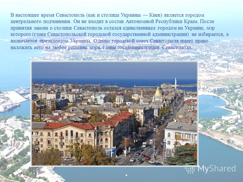 В настоящее время Севастополь (как и столица Украины Киев) является городом центрального подчинения. Он не входит в состав Автономной Республики Крым. После принятия закона о столице Севастополь остался единственным городом на Украине, мэр которого (