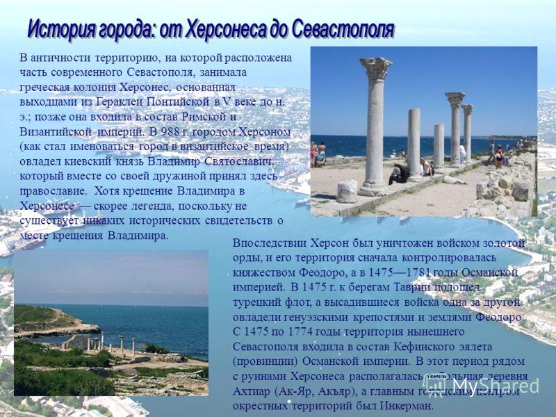 В античности территорию, на которой расположена часть современного Севастополя, занимала греческая колония Херсонес, основанная выходцами из Гераклеи Понтийской в V веке до н. э.; позже она входила в состав Римской и Византийской империй. В 988 г. го