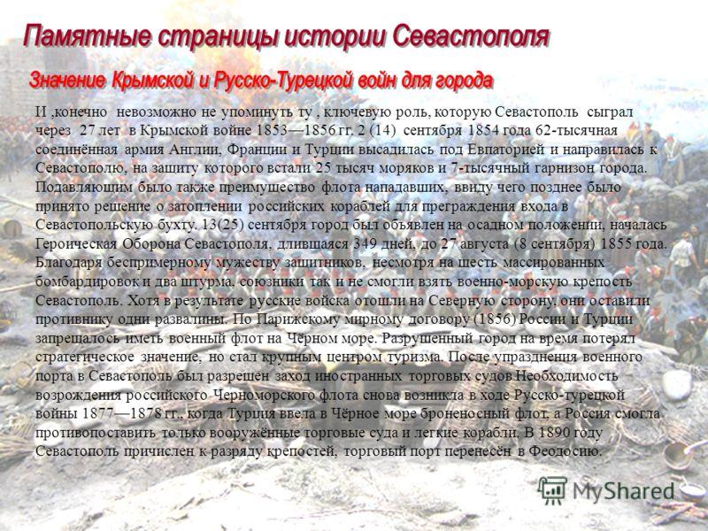 И,конечно невозможно не упоминуть ту, ключевую роль, которую Севастополь сыграл через 27 лет в Крымской войне 18531856 гг. 2 (14) сентября 1854 года 62-тысячная соединённая армия Англии, Франции и Турции высадилась под Евпаторией и направилась к Сева