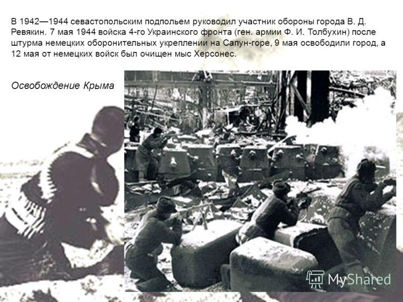 В 19421944 севастопольским подпольем руководил участник обороны города В. Д. Ревякин. 7 мая 1944 войска 4-го Украинского фронта (ген. армии Ф. И. Толбухин) после штурма немецких оборонительных укреплении на Сапун-горе, 9 мая освободили город, а 12 ма