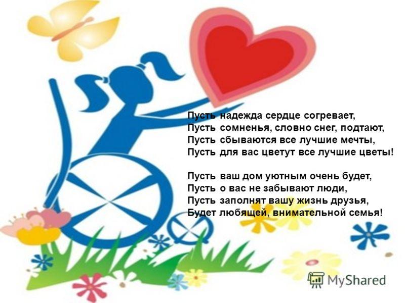 Пусть надежда сердце согревает, Пусть сомненья, словно снег, подтают, Пусть сбываются все лучшие мечты, Пусть для вас цветут все лучшие цветы! Пусть ваш дом уютным очень будет, Пусть о вас не забывают люди, Пусть заполнят вашу жизнь друзья, Будет люб