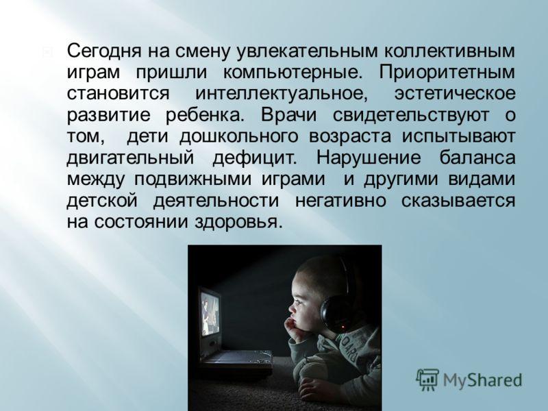 Сегодня на смену увлекательным коллективным играм пришли компьютерные. Приоритетным становится интеллектуальное, эстетическое развитие ребенка. Врачи свидетельствуют о том, дети дошкольного возраста испытывают двигательный дефицит. Нарушение баланса