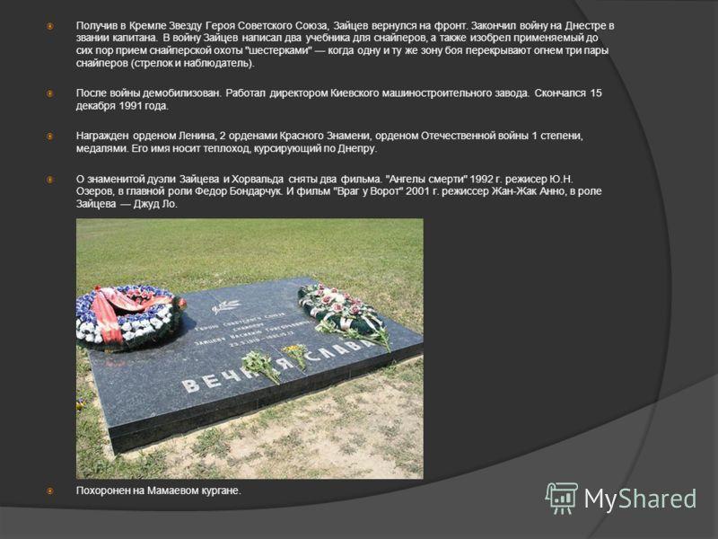 Получив в Кремле Звезду Героя Советского Союза, Зайцев вернулся на фронт. Закончил войну на Днестре в звании капитана. В войну Зайцев написал два учебника для снайперов, а также изобрел применяемый до сих пор прием снайперской охоты