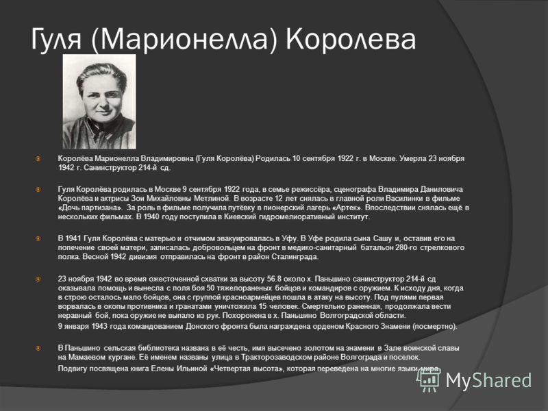Гуля (Марионелла) Королева Королёва Марионелла Владимировна (Гуля Королёва) Родилась 10 сентября 1922 г. в Москве. Умерла 23 ноября 1942 г. Санинструктор 214-й сд. Гуля Королёва родилась в Москве 9 сентября 1922 года, в семье режиссёра, сценографа Вл