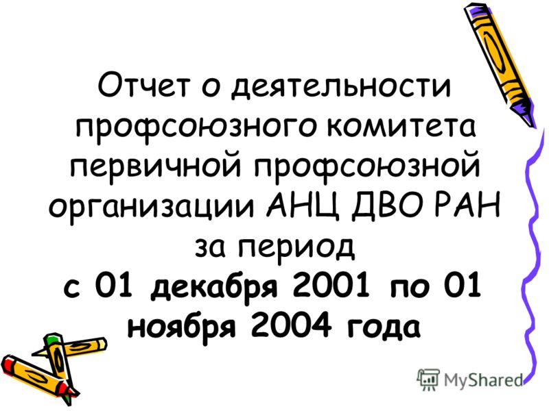 Отчет о деятельности профсоюзного комитета первичной профсоюзной организации АНЦ ДВО РАН за период с 01 декабря 2001 по 01 ноября 2004 года