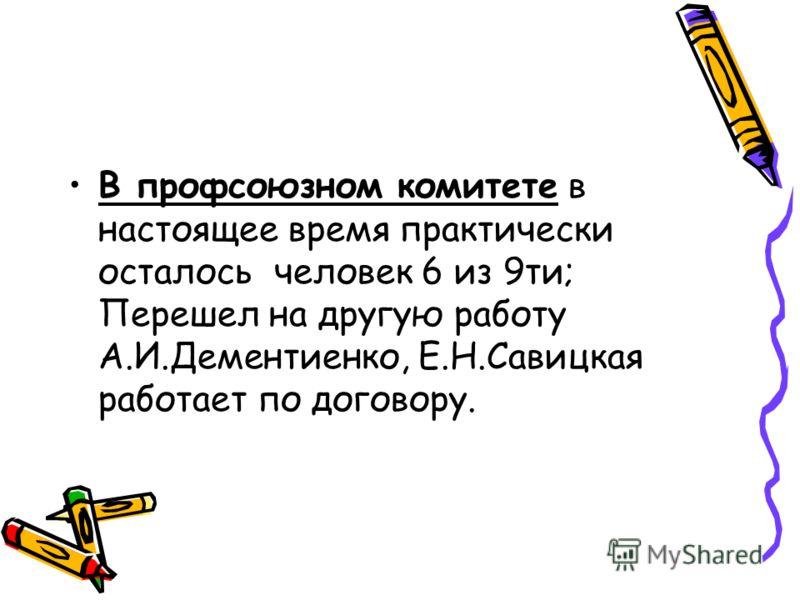 В профсоюзном комитете в настоящее время практически осталось человек 6 из 9ти; Перешел на другую работу А.И.Дементиенко, Е.Н.Савицкая работает по договору.
