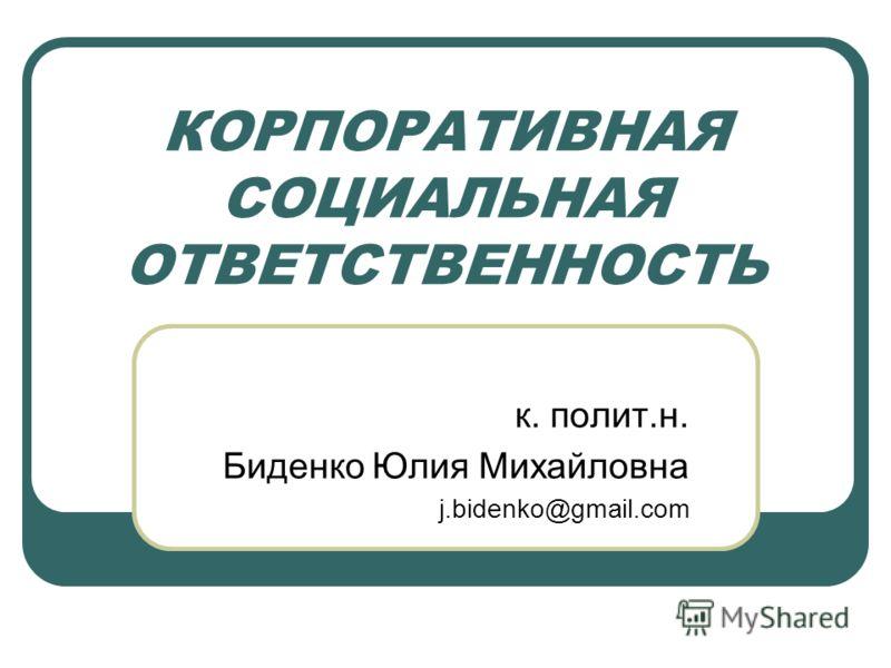 КОРПОРАТИВНАЯ СОЦИАЛЬНАЯ ОТВЕТСТВЕННОСТЬ к. полит.н. Биденко Юлия Михайловна j.bidenko@gmail.com