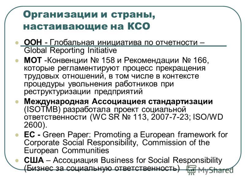 Организации и страны, настаивающие на КСО ООН - Глобальная инициатива по отчетности – Global Reporting Initiative МОТ -Конвенции 158 и Рекомендации 166, которые регламентируют процесс прекращения трудовых отношений, в том числе в контексте процедуры