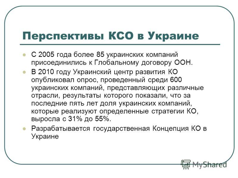 Перспективы КСО в Украине С 2005 года более 85 украинских компаний присоединились к Глобальному договору ООН. В 2010 году Украинский центр развития КО опубликовал опрос, проведенный среди 600 украинских компаний, представляющих различные отрасли, рез