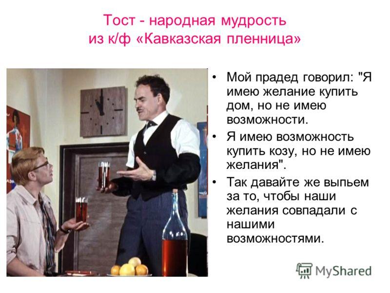 Тост - народная мудрость из к/ф «Кавказская пленница» Мой прадед говорил: