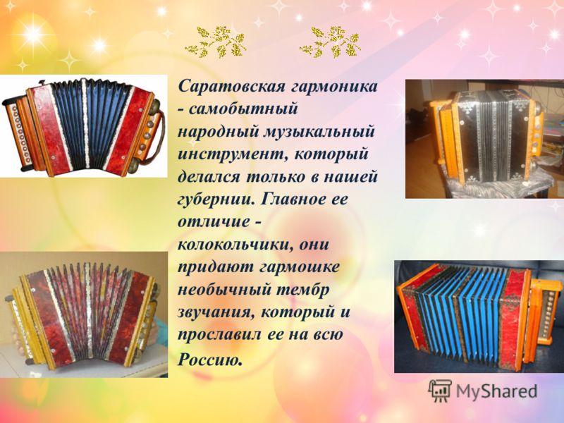 Саратовская гармоника - самобытный народный музыкальный инструмент, который делался только в нашей губернии. Главное ее отличие - колокольчики, они придают гармошке необычный тембр звучания, который и прославил ее на всю Россию.