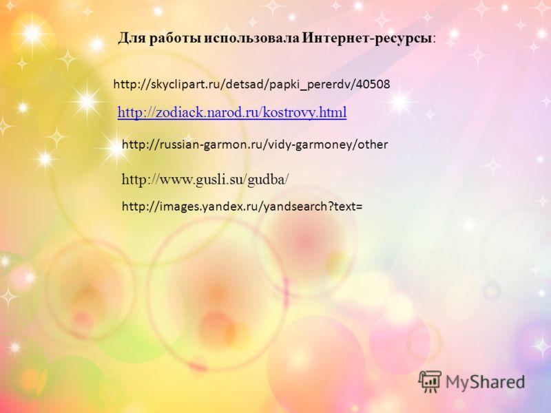 Для работы использовала Интернет-ресурсы: http://skyclipart.ru/detsad/papki_pererdv/40508 http://zodiack.narod.ru/kostrovy.html http://russian-garmon.ru/vidy-garmoney/other http://www.gusli.su/gudba/ http://images.yandex.ru/yandsearch?text=
