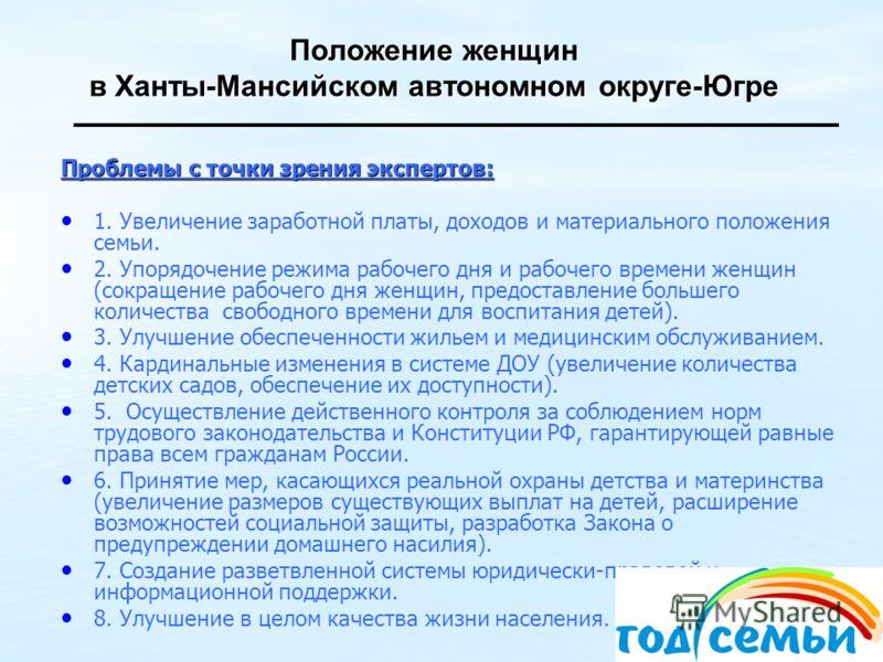 Положение женщин в Ханты-Мансийском автономном округе-Югре Проблемы с точки зрения экспертов: 1. Увеличение заработной платы, доходов и материального положения семьи. 2. Упорядочение режима рабочего дня и рабочего времени женщин (сокращение рабочего