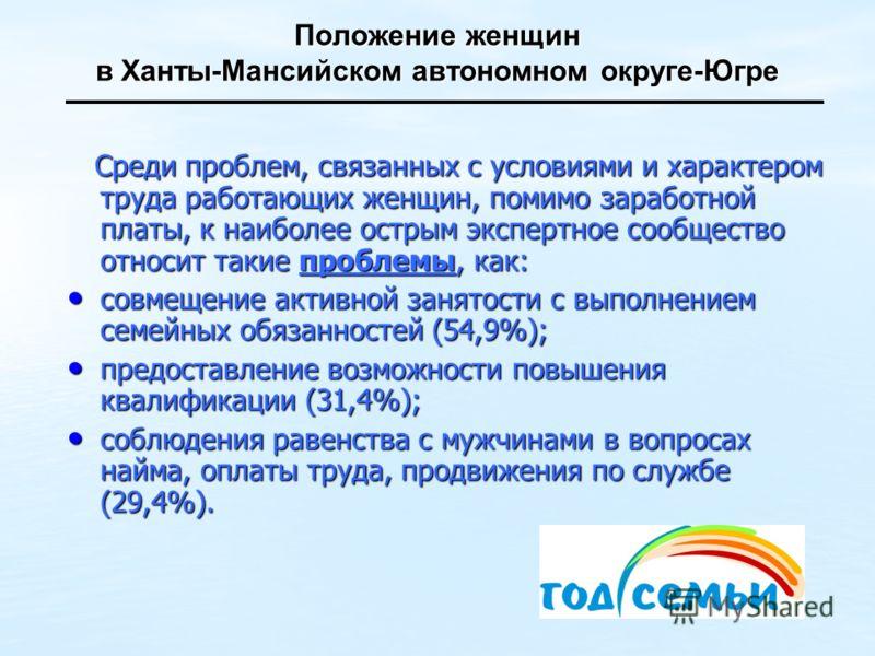 Положение женщин в Ханты-Мансийском автономном округе-Югре Среди проблем, связанных с условиями и характером труда работающих женщин, помимо заработной платы, к наиболее острым экспертное сообщество относит такие проблемы, как: Среди проблем, связанн