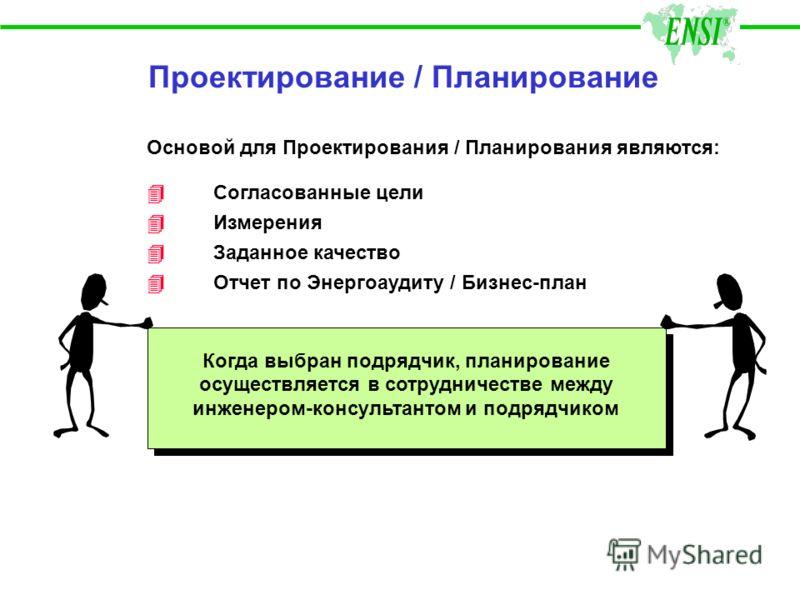 Проектирование / Планирование Основой для Проектирования / Планирования являются: 4Согласованные цели 4Измерения 4 Заданное качество 4Отчет по Энергоаудиту / Бизнес-план Когда выбран подрядчик, планирование осуществляется в сотрудничестве между инжен
