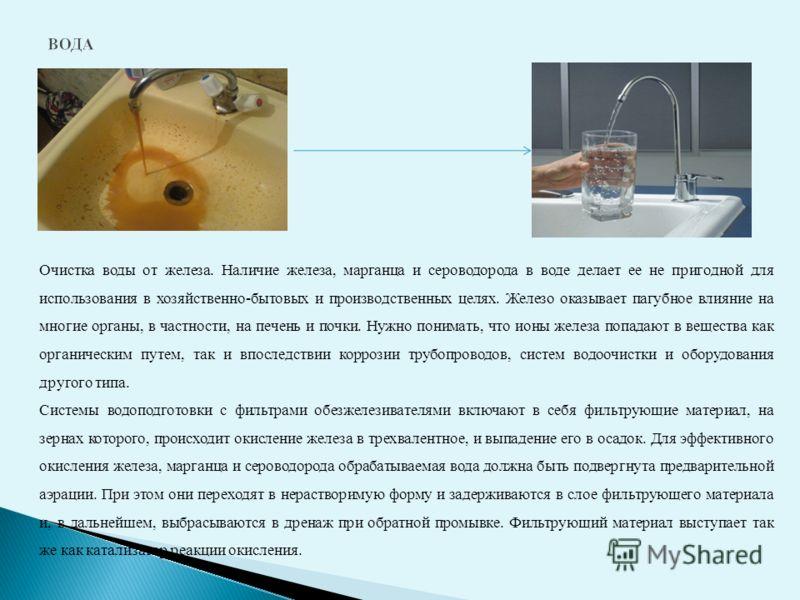 Очистка воды от железа. Наличие железа, марганца и сероводорода в воде делает ее не пригодной для использования в хозяйственно-бытовых и производственных целях. Железо оказывает пагубное влияние на многие органы, в частности, на печень и почки. Нужно