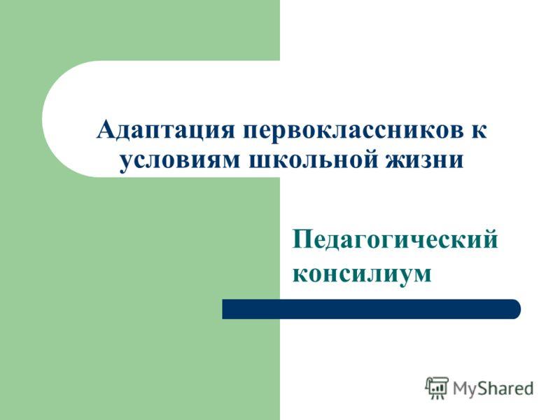 Адаптация первоклассников к условиям школьной жизни Педагогический консилиум