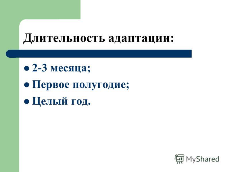 Длительность адаптации: 2-3 месяца; Первое полугодие; Целый год.
