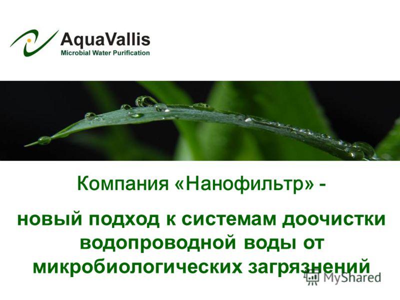 новый подход к системам доочистки водопроводной воды от микробиологических загрязнений Компания «Нанофильтр» -