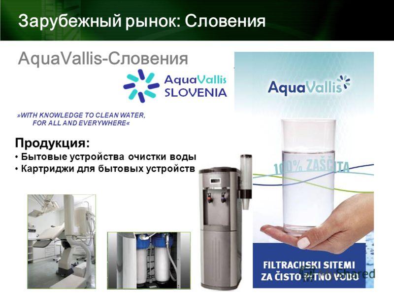 Зарубежный рынок: Словения »WITH KNOWLEDGE TO CLEAN WATER, FOR ALL AND EVERYWHERE« AquaVallis-Словения Продукция: Бытовые устройства очистки воды Картриджи для бытовых устройств