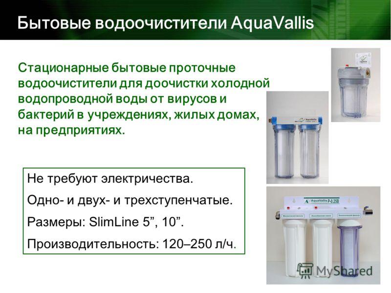 Стационарные бытовые проточные водоочистители для доочистки холодной водопроводной воды от вирусов и бактерий в учреждениях, жилых домах, на предприятиях. Бытовые водоочистители AquaVallis Не требуют электричества. Одно- и двух- и трехступенчатые. Ра