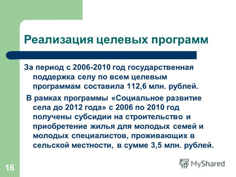 16 Реализация целевых программ За период с 2006-2010 год государственная поддержка селу по всем целевым программам составила 112,6 млн. рублей. В рамках программы «Социальное развитие села до 2012 года» с 2006 по 2010 год получены субсидии на строите