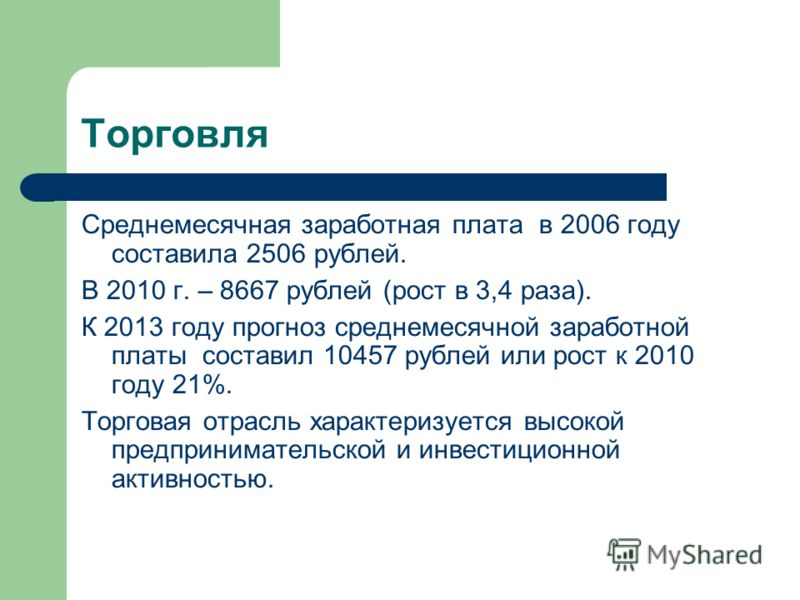Торговля Среднемесячная заработная плата в 2006 году составила 2506 рублей. В 2010 г. – 8667 рублей (рост в 3,4 раза). К 2013 году прогноз среднемесячной заработной платы составил 10457 рублей или рост к 2010 году 21%. Торговая отрасль характеризуетс