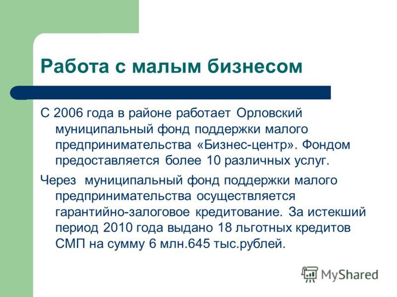 Работа с малым бизнесом С 2006 года в районе работает Орловский муниципальный фонд поддержки малого предпринимательства «Бизнес-центр». Фондом предоставляется более 10 различных услуг. Через муниципальный фонд поддержки малого предпринимательства осу