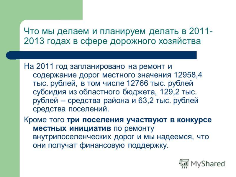 Что мы делаем и планируем делать в 2011- 2013 годах в сфере дорожного хозяйства На 2011 год запланировано на ремонт и содержание дорог местного значения 12958,4 тыс. рублей, в том числе 12766 тыс. рублей субсидия из областного бюджета, 129,2 тыс. руб