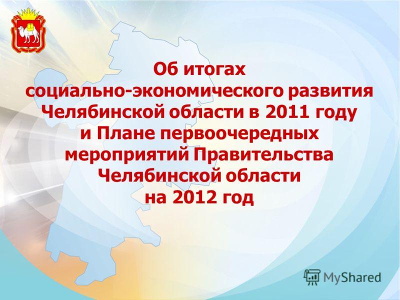 Об итогах социально-экономического развития Челябинской области в 2011 году и Плане первоочередных мероприятий Правительства Челябинской области на 2012 год